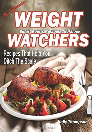 The Ultimate Weight Watchers Smart Points Recipes Cookbook: Recipes that help you ditch the scale by Kelly Thompson