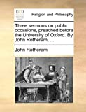 Three Sermons on Public Occasions, Preached Before the University of Oxford by John Rotheram, John Rotheram, 1140704583
