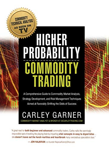 HIGHER PROBABILITY COMMODITY TRADING: A Comprehensive Guide to Commodity Market Analysis, Strategy Development, and Risk Management Techniques Aimed at Favorably Shifting the Odds of (Best Vehicle With Grains)