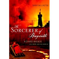 The Sorcerer of Bayreuth: Richard Wagner, His Work