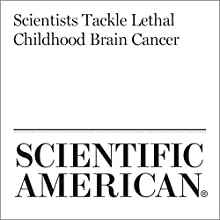 Scientists Tackle Lethal Childhood Brain Cancer Other by Esther Landhuis Narrated by Jef Holbrook