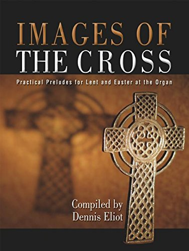 Download Images of the Cross: Practical Preludes for Lent and Easter at the Organ PDF