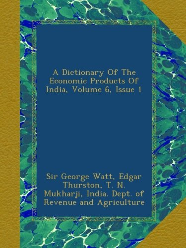 Download A Dictionary Of The Economic Products Of India, Volume 6, Issue 1 pdf epub