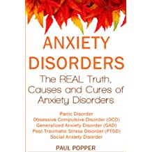 Anxiety Disorders: The REAL Truth, Causes and Cures.  Panic Disorder, Obsessive Compulsive Disorder (OCD), Generalized Anxiety Disorder (GAD), Post-Traumatic Stress Disorder (PTSD), Social Anxiety