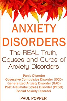Anxiety Disorders: The REAL Truth, Causes and Cures.  Panic Disorder, Obsessive Compulsive Disorder (OCD), Generalized Anxiety Disorder (GAD), Post-Traumatic Stress Disorder (PTSD), Social Anxiety by [Popper, Paul]