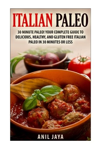 Download Italian Paleo: 30 Minute Paleo! Your Complete Guide to Delicious, Healthy, and Gluten Free Italian Paleo in 30 Minutes or Less (Italian Paleo - Italian Cookbook - Paleo Diet - Gluten Free) pdf epub