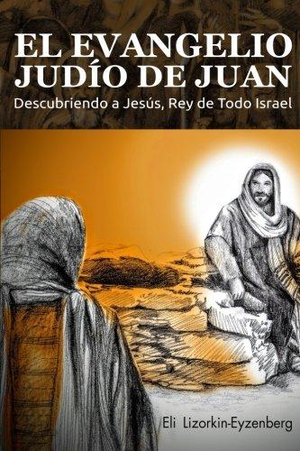 El Evangelio Judo de Juan: Descubriendo a Jess, Rey de Todo Israel (Spanish Edition)