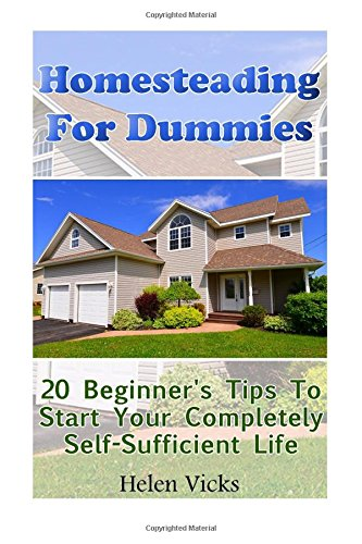 Download Homesteading For Dummies: 20 Beginner's Tips To Start Your Completely Self-Sufficient Life: (How to Build a Backyard Farm, Mini Farming Self-Sufficiency On 1/ 4 acre) pdf epub