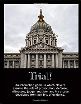 Trial!: An Interaction Game in Which Players Assume the Roles of Prosecution, Defense, Witnesses, Judge, and Jury and Try a Case Developed from Key Bits of Evidence