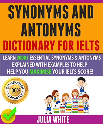 Synonyms And Antonyms Dictionary For Ielts: Learn 3000+ Essential Synonyms & Antonyms Explained With Examples To Help You Maximise Your IELTS Score! (Ebook Ielts)