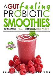 A GUT FEELING. PROBIOTIC SMOOTHIES: TO CLEANSE - HEAL - ENERGISE & LOSE WEIGHT.