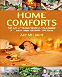 Home Comforts: The Art of Transforming Your Home Into Your Own Personal Paradise (How to turn your home into a comfortable paradise so you can live the good life tips guide book)