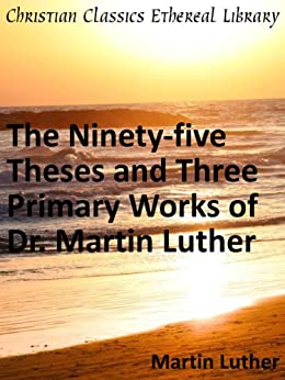 The Ninety-five Theses and Three Primary Works of Dr. Martin Luther - Enhanced Version by [Luther, Martin]