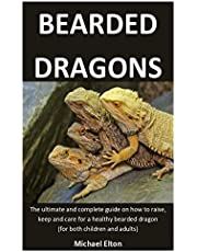 Bearded Dragons: The ultimate and complete guide on how to raise, keep and care for a healthy bearded dragon (for both children and adults)