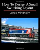 How to Design A Small Switching Layout, Lance Mindheim, 1449505643