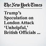 Trump's Speculation on London Attack 'Unhelpful,' British Officials Say | Eileen Sullivan,Maggie Haberman