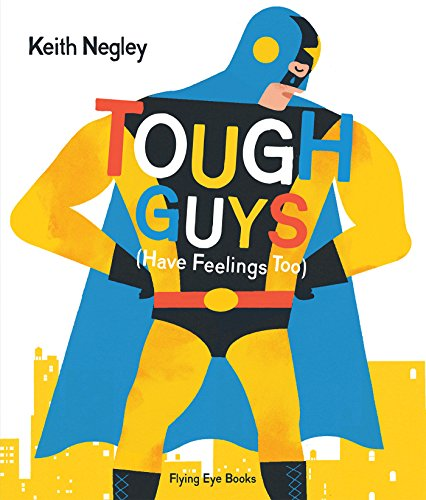 Tough Guys Have Feelings Too by Flying Eye Books