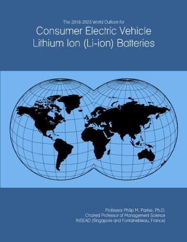 Price comparison product image The 2018-2023 World Outlook for Consumer Electric Vehicle Lithium Ion (Li-ion) Batteries