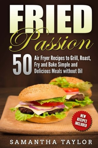 Fried Passion 50 Air Fryer Recipes  to Grill, Roast, Fry and Bake  Simple and De: Fried Passion 50 Air Fryer Recipes  to Grill, Roast, Fry and Bake  Simple and Delicious Meals without Oil by Ms Samantha Taylor
