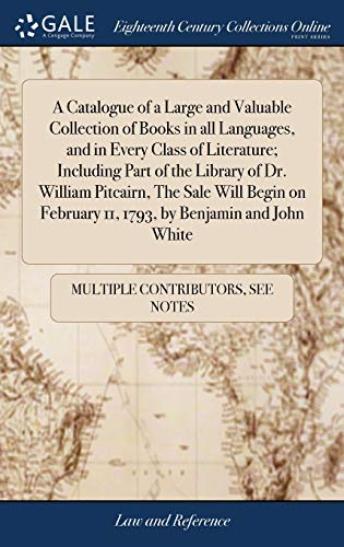 A Catalogue of a Large and Valuable Collection of Books in All Languages, and in Every Class of Literature; Including Part of the Library of Dr. ... February 11, 1793, by Benjamin and John White by Gale Ecco, Print Editions