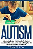 Autism: Understanding Children With Autism, How To Effectively Teach Children With Autism, Parents Guide To Helping Your Child Be Eternally Happy With Autism Disorder