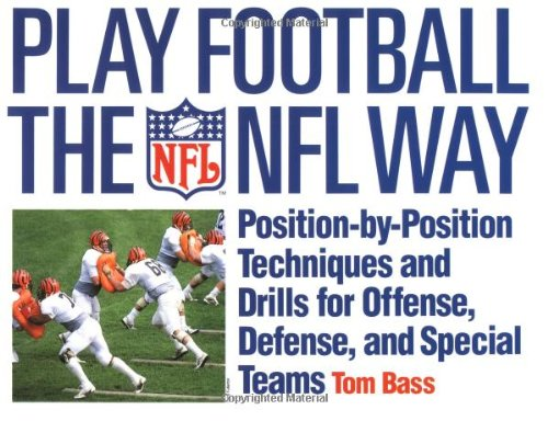 Play Football The NFL Way: Position-by-Position Techniques and Drills for Offense, Defense, and Special Teams