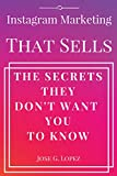 Instagram Marketing That Sells: The Secrets They Don t Want You To Know (IMTS)