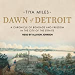 Dawn of Detroit: A Chronicle of Bondage and Freedom in the City of the Straits | Tiya Miles