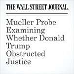 Mueller Probe Examining Whether Donald Trump Obstructed Justice | Del Quentin Wilber,Shane Harris,Paul Sonne