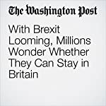 With Brexit Looming, Millions Wonder Whether They Can Stay in Britain | Karla Adam