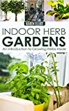 Indoor Herb Gardens: An Introduction To Growing Herbs Inside (Indoor Gardens, Indoor Gardening, Indoor Herb Gardens, Indoor Herb Gardening Book 1)