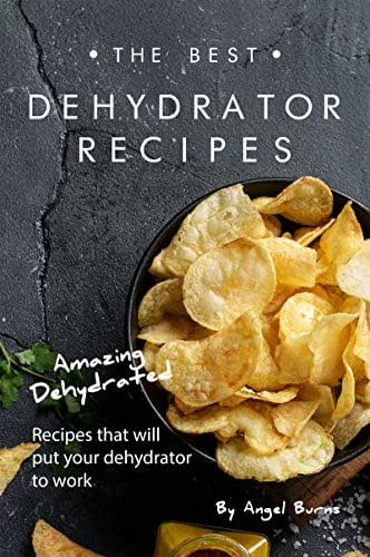 The Best Dehydrator Recipes: Amazing Dehydrated Recipes that will Put Your Dehydrator to Work