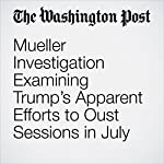 Mueller Investigation Examining Trump's Apparent Efforts to Oust Sessions in July | Rosalind S. Helderman,Josh Dawsey,Devlin Barrett