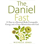 The Daniel Fast: 21 Days to a Renewed Body, Unstoppable Energy, and a Closer Relationship with God | Michelle Jones