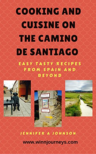 Cooking and Cuisine on the Camino de Santiago : Easy Tasty Recipes from Spain and Beyond by Jennifer A Johnson