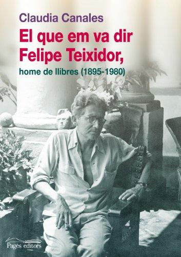 Descargar Libro El Que Em Va Dir Felipe Teixidor, Home De Llibres Claudia Canales