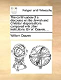 The Continuation of a Discourse on the Jewish and Christian Dispensations, Compared with Other Institutions by W Craven, William Craven, 1170133606