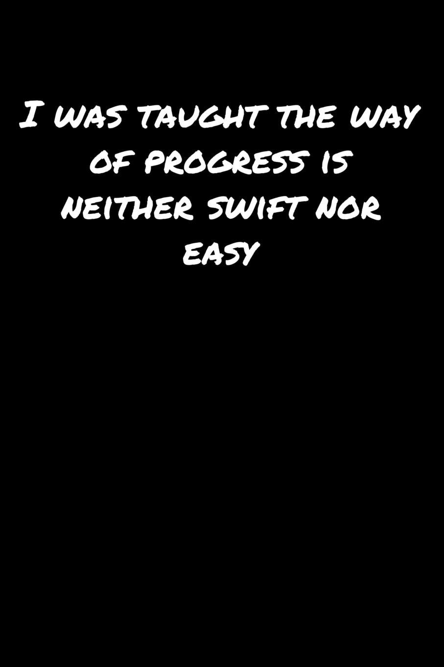 I Was Taught The Way Of Progress Is Neither Swift Nor Easy