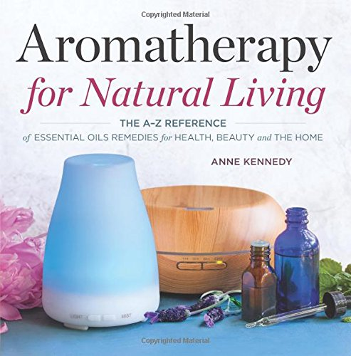 Aromatherapy for Natural Living: The A-Z Reference of Essential Oils Remedies for...