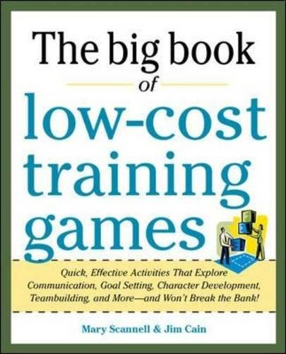 Big Book of Low-Cost Training Games: Quick, Effective Activities that Explore Communication, Goal Setting, Character Development, Teambuilding, and More―And Won't Break the - Game Cost