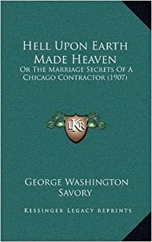 Book Hell Upon Earth Made Heaven: Or the Marriage Secrets of a Chicago Contractor (1907)