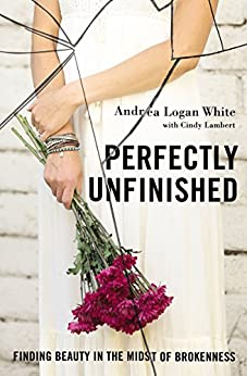 Perfectly Unfinished: Finding Beauty in the Midst of Brokenness by [White, Andrea Logan]