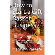 How to Start a Gift Basket Business: Learn The Secrets to Making Massive Money Creating Gift Baskets