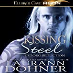 Kissing Steel: Cyborg Seduction, Book 2 | Laurann Dohner