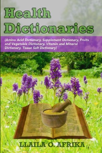 Health Dictionaries: (Amino Acid Dictionary, Supplement Dictionary, Fruits and Vegetable Dictionary, Vitamin and Mineral Dictionary, Tissue Salt Dictionary) (The Complete Textbook Of Holistic Self Diagnosis)