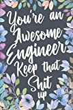 You re An Awesome Engineer Keep That Shit Up: Funny Joke Appreciation Gift Idea for Engineering Professionals. Sarcastic Thank You Gag Notebook Journal & Sketch Diary Present.