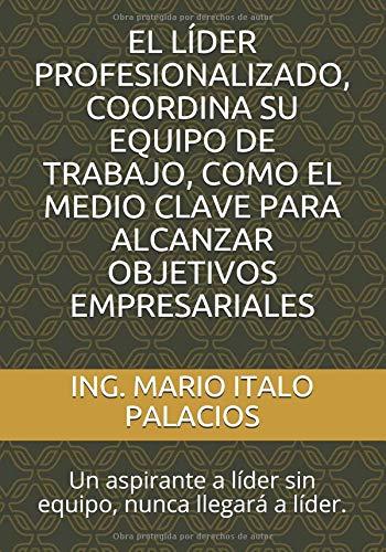 EL LÍDER PROFESIONALIZADO, COORDINA SU EQUIPO DE TRABAJO, COMO EL MEDIO CLAVE PARA ALCANZAR OBJETIVOS EMPRESARIALES: Un aspirante a líder sin equipo, nunca llegará a líder. Tapa blanda – 26 sep 2018 ING. MARIO ITALO PALACIOS Independently published 172404