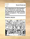 The Objections to the Taxation of Our American Colonies, by the Legislature of Great Britain, Briefly Consider'D The, Soame Jenyns, 117053077X