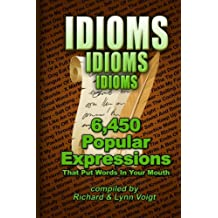 Idioms - Idioms - Idioms: 6,450 Popular Expressions That Put Words In Your Mouth