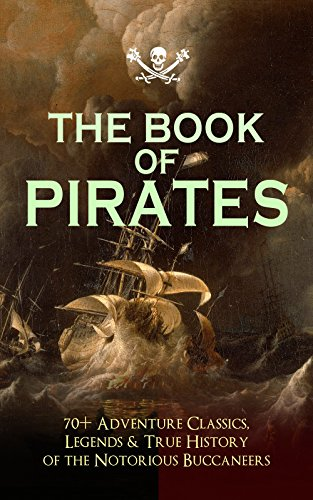 THE BOOK OF PIRATES: 70+ Adventure Classics, Legends & True History of the Notorious Buccaneers: Facing the Flag, Blackbeard, Captain Blood, Pieces of ... Captain Singleton, Under the Waves...